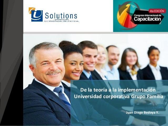 Juan Diego Bedoya Y. De la teoría a la implementación Universidad corporativa Grupo Familia