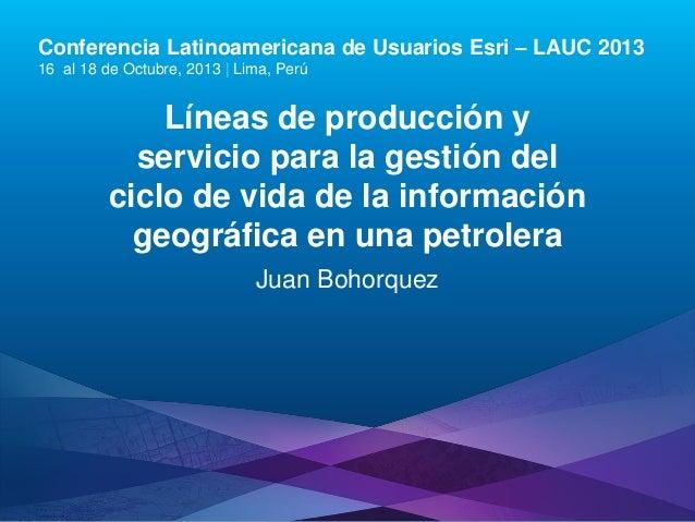 Conferencia Latinoamericana de Usuarios Esri – LAUC 2013 16 al 18 de Octubre, 2013 | Lima, Perú  Líneas de producción y se...