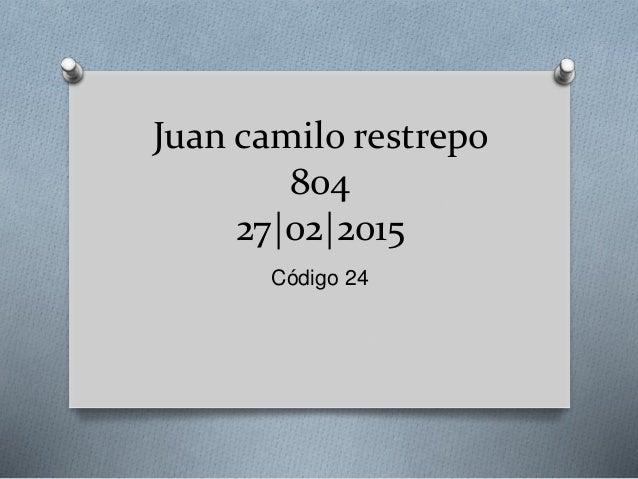 Juan camilo restrepo 804 27 02 2015 Código 24