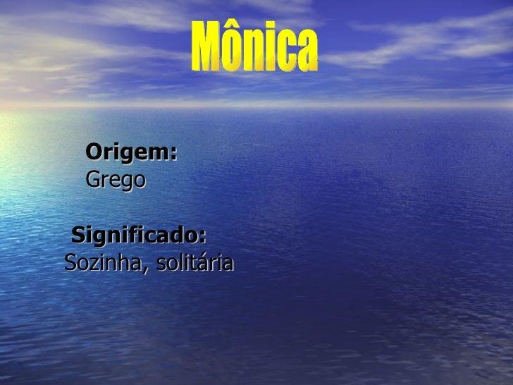 <ul><li>  Origem:   Grego   Significado:   Sozinha, solitária </li></ul>Mônica