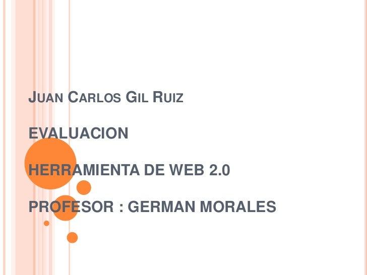 Juan Carlos Gil RuizEVALUACIONHERRAMIENTA DE WEB 2.0PROFESOR : GERMAN MORALES<br />