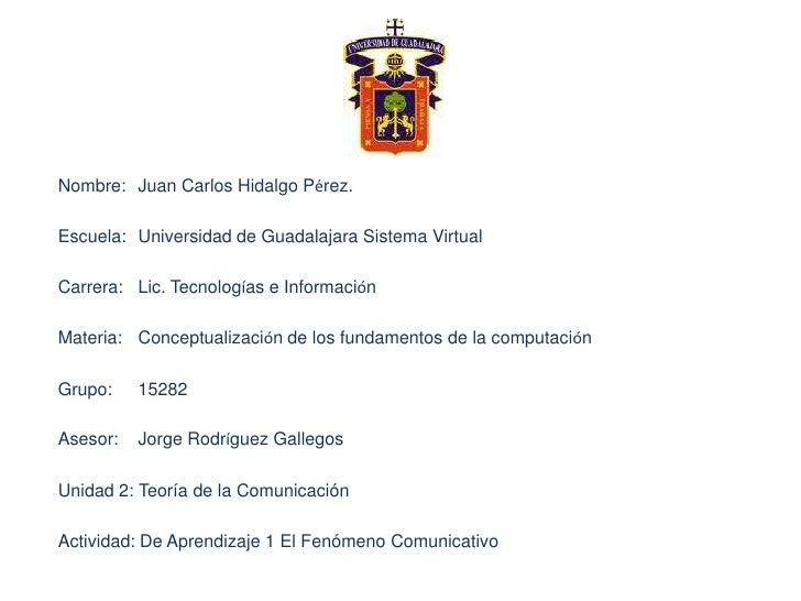 Nombre:Juan Carlos Hidalgo Pérez.<br />Escuela:Universidad de Guadalajara Sistema Virtual<br />Carrera:Lic. Tecnologías...