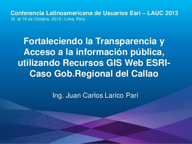 Fortaleciendo la Transparencia y Acceso a la información pública, utilizando recursos GIS Web Esri, Juan Carlos Larico Pari - Gobierno Regional del Callao, Perú