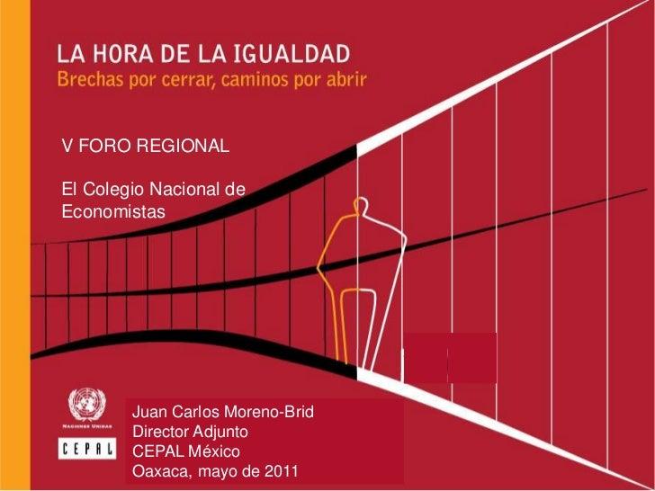 V FORO REGIONAL<br />El Colegio Nacional de <br />Economistas<br />Juan Carlos Moreno-Brid<br />Director Adjunto<br />CEPA...