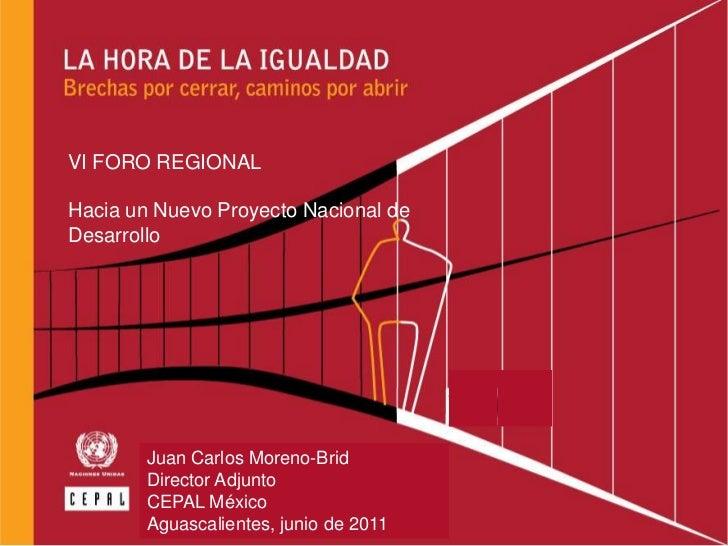 VI FORO REGIONAL<br />Hacia un Nuevo Proyecto Nacional de Desarrollo<br />Juan Carlos Moreno-Brid<br />Director Adjunto<br...