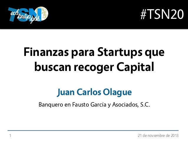 #TSN20 Finanzas para Startups que buscan recoger Capital Juan Carlos Olague Banquero en Fausto García y Asociados, S.C.  1...