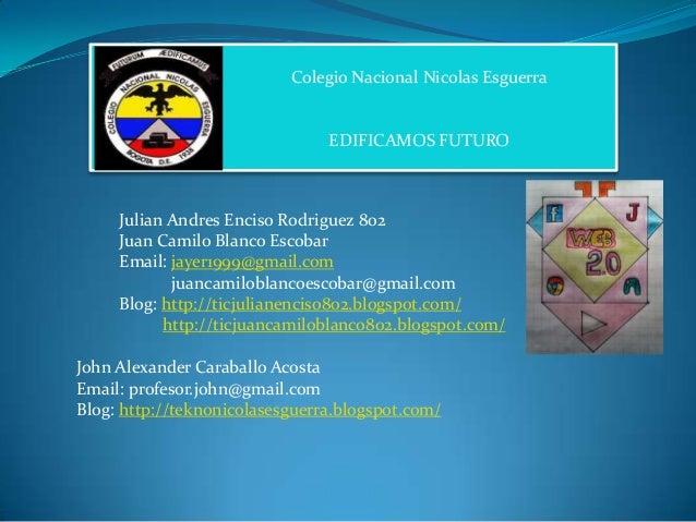 Colegio Nacional Nicolas Esguerra  EDIFICAMOS FUTURO  Julian Andres Enciso Rodriguez 802 Juan Camilo Blanco Escobar Email:...