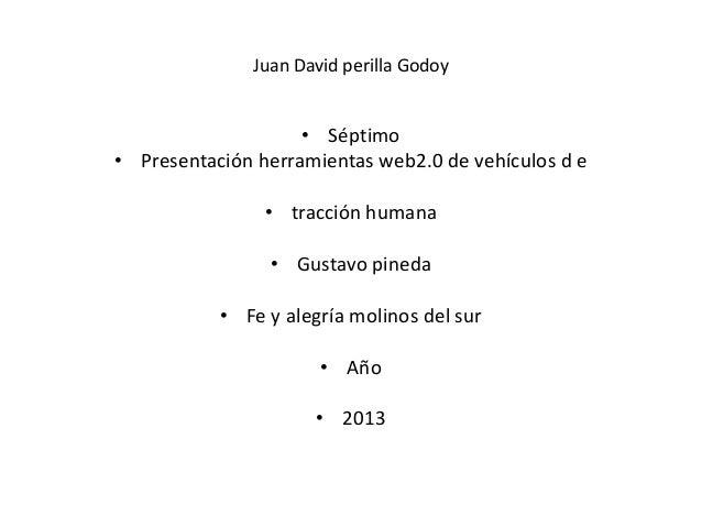 Juan David perilla Godoy• Séptimo• Presentación herramientas web2.0 de vehículos d e• tracción humana• Gustavo pineda• Fe ...