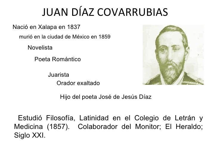 JUAN DÍAZ COVARRUBIAS Estudió Filosofía, Latinidad en el Colegio de Letrán y Medicina (1857).  Colaborador del Monitor; El...