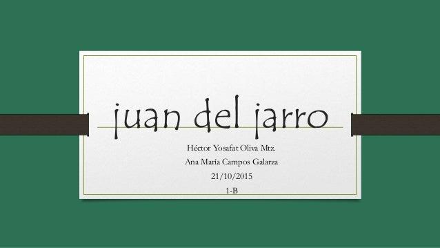 juan del jarro Héctor Yosafat Oliva Mtz. Ana María Campos Galarza 21/10/2015 1-B