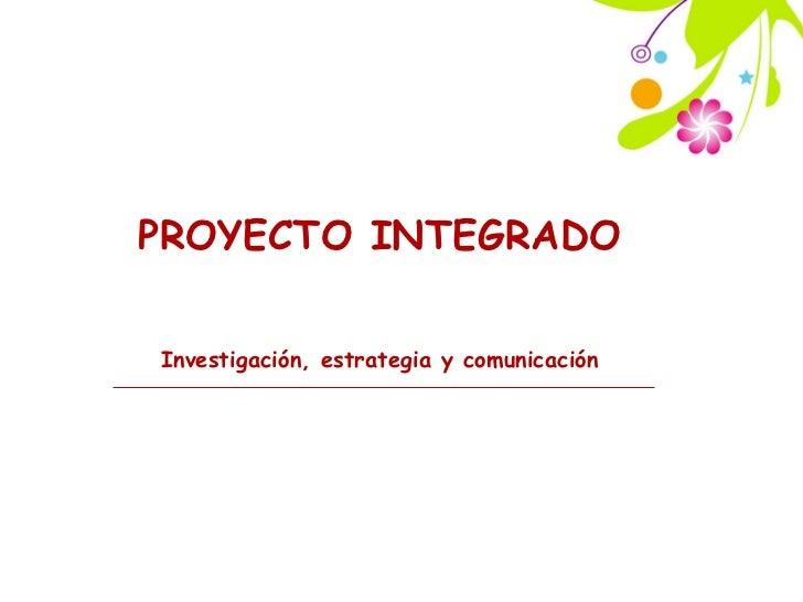 PROYECTO INTEGRADOInvestigación, estrategia y comunicación