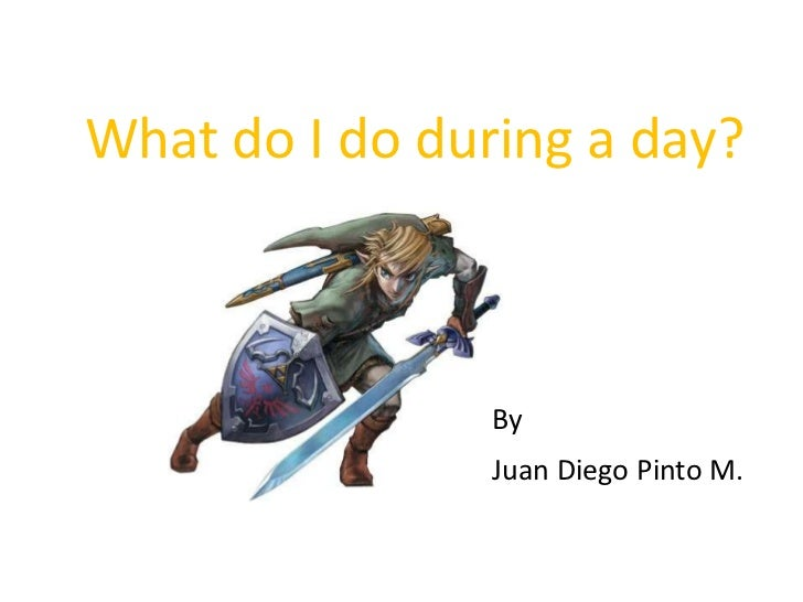 What do I do during a day?<br />By<br />Juan Diego Pinto M.<br />