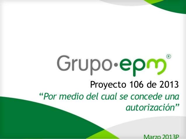 """1            Proyecto 106 de 2013""""Por medio del cual se concede una                      autorización"""""""