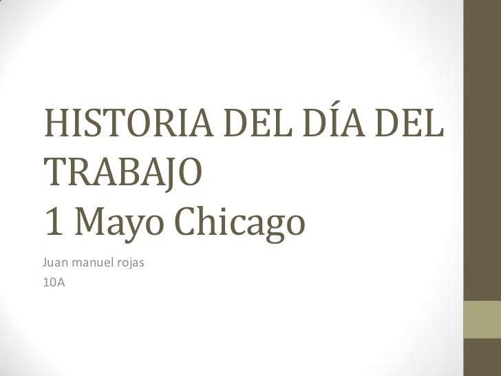 HISTORIA DEL DÍA DEL TRABAJO1 Mayo Chicago<br />Juan manuel rojas<br />10A<br />