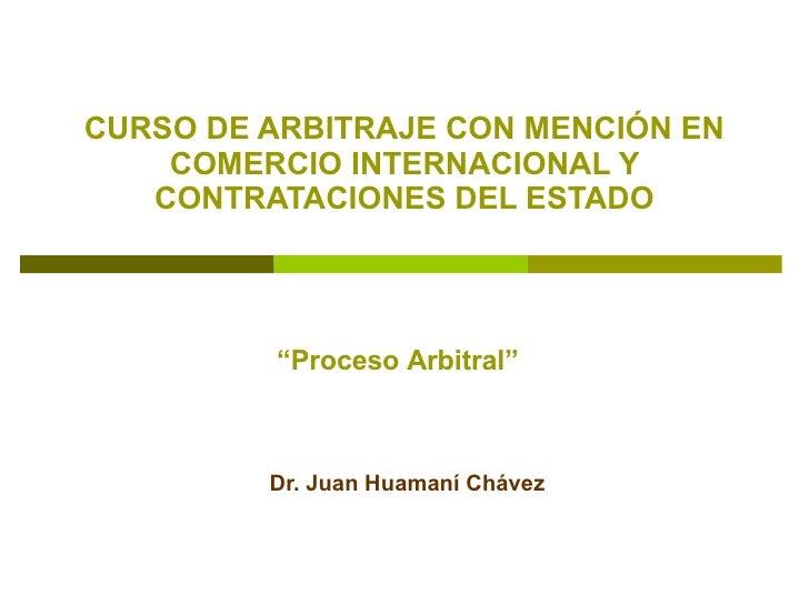 """CURSO DE ARBITRAJE CON MENCIÓN EN COMERCIO INTERNACIONAL Y CONTRATACIONES DEL ESTADO Dr. Juan Huamaní Chávez """" Proceso Arb..."""