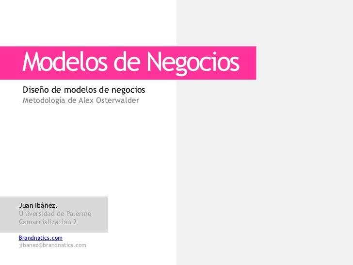 Modelos de Negocios Diseño de modelos de negocios Metodología de Alex OsterwalderJuan Ibáñez.Universidad de PalermoComarci...