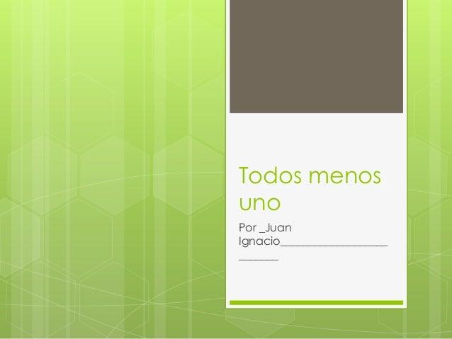 Todos menos uno Por _Juan Ignacio___________________ _______