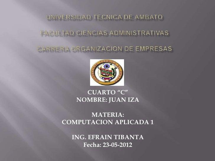 "CUARTO ""C""   NOMBRE: JUAN IZA      MATERIA:COMPUTACION APLICADA 1  ING. EFRAIN TIBANTA     Fecha: 23-05-2012"
