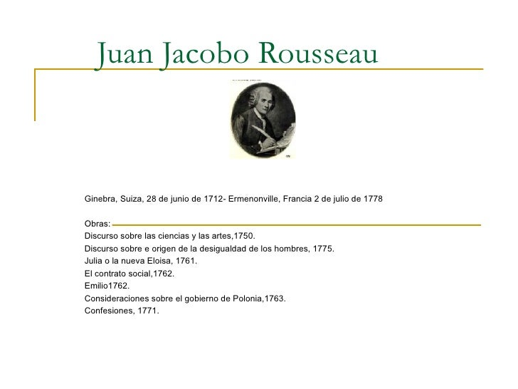 Juan Jacobo Rousseau Ginebra, Suiza, 28 de junio de 1712- Ermenonville, Francia 2 de julio de 1778 Obras: Discurso sobre l...