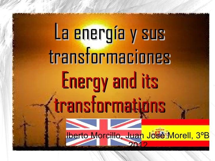 La energía y sustransformaciones  Energy and its transformations  lberto Morcillo, Juan José Morell, 3ºB                  ...