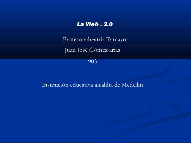 La Web . 2.0 Juan José Gómez arias 903 Institución educativa alcaldía de Medellín Profesora:beatriz Tamayo
