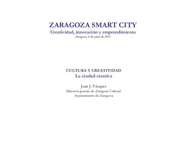ZARAGOZA SMART CITYCreatividad, innovación y emprendimientoZaragoza, 4 de junio de 2013CULTURA Y CREATIVIDADLa ciudad crea...