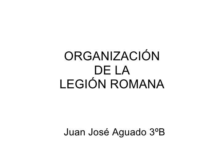 ORGANIZACIÓN DE LA LEGIÓN ROMANA Juan José Aguado 3ºB