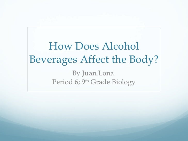 How Does Alcohol Beverages Affect the Body? By Juan Lona  Period 6; 9 th  Grade Biology