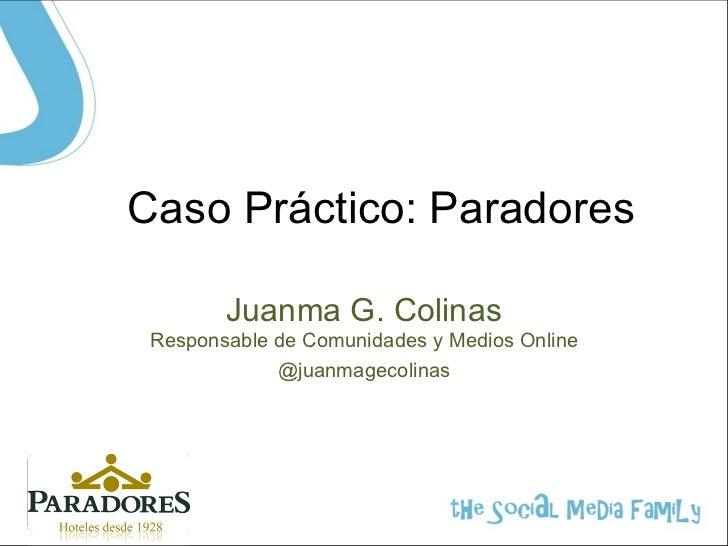 Caso Práctico: Paradores        Juanma G. Colinas Responsable de Comunidades y Medios Online             @juanmagecolinas