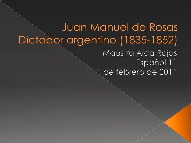 Juan Manuel de RosasDictador argentino (1835-1852)<br />Maestra Aida Rojas<br />Español 11<br />1 de febrero de 2011<br />