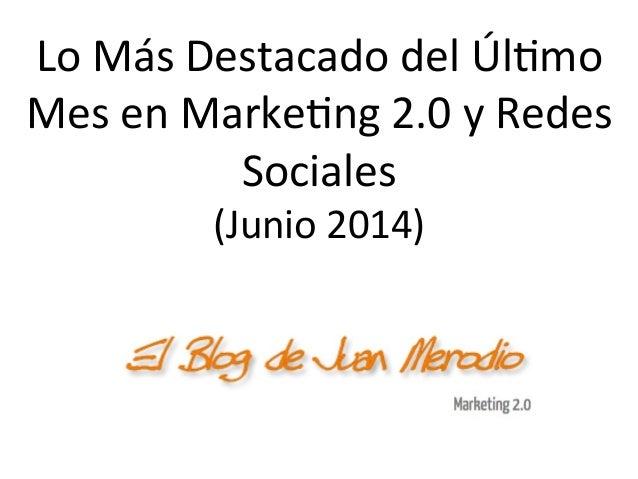 Lo  Más  Destacado  del  Úl/mo   Mes  en  Marke/ng  2.0  y  Redes   Sociales   (Junio  2014)