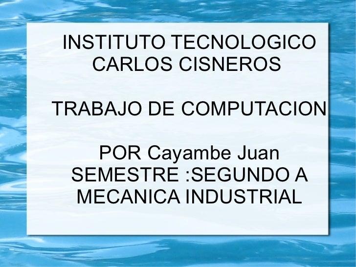 INSTITUTO TECNOLOGICO CARLOS CISNEROS  TRABAJO DE COMPUTACION POR Cayambe Juan SEMESTRE :SEGUNDO A MECANICA INDUSTRIAL