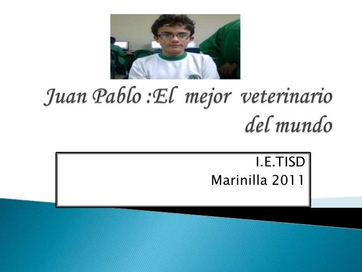 Juan Pablo :El  mejor  veterinario del mundo<br />I.E.TISD<br />Marinilla 2011<br />