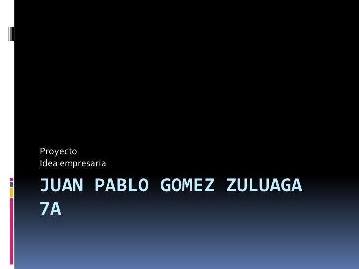 ProyectoIdea empresariaJUAN PABLO GOMEZ ZULUAGA7A