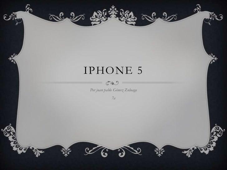 IPHONE 5Por juan pablo Gómez Zuluaga            7a