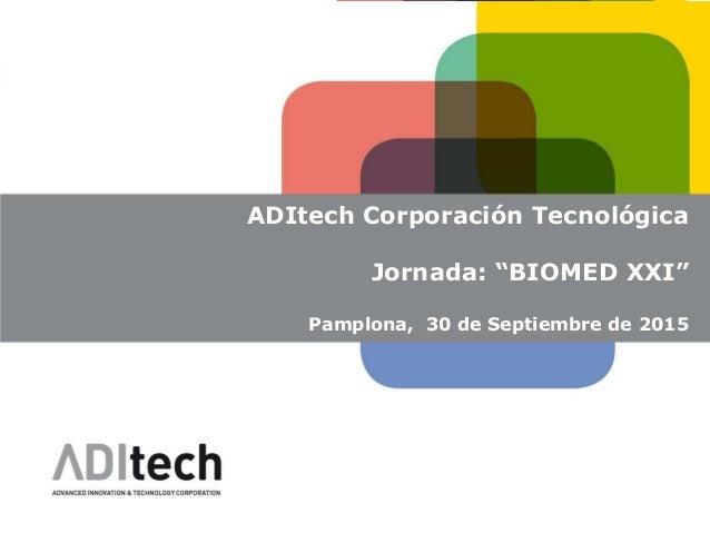 "ADITECH ADItech Corporación Tecnológica Jornada: ""BIOMED XXI"" Pamplona, 30 de Septiembre de 2015"