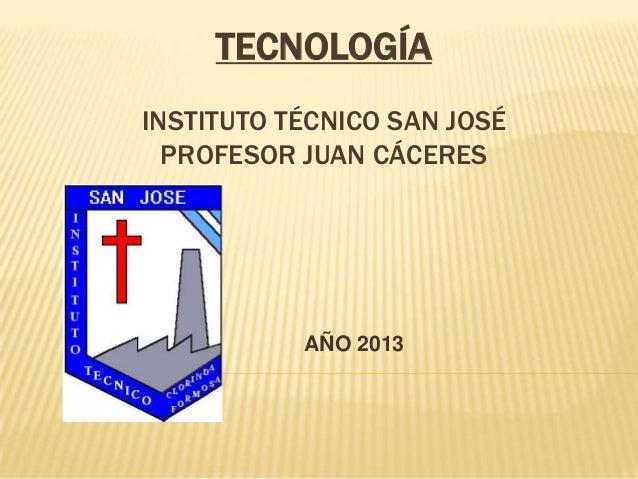 TECNOLOGÍAINSTITUTO TÉCNICO SAN JOSÉPROFESOR JUAN CÁCERESAÑO 2013