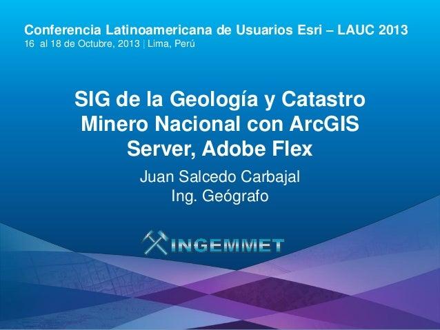 Conferencia Latinoamericana de Usuarios Esri – LAUC 2013 16 al 18 de Octubre, 2013 | Lima, Perú  SIG de la Geología y Cata...