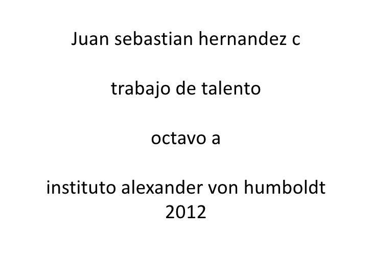 Juan sebastian hernandez c       trabajo de talento           octavo ainstituto alexander von humboldt               2012