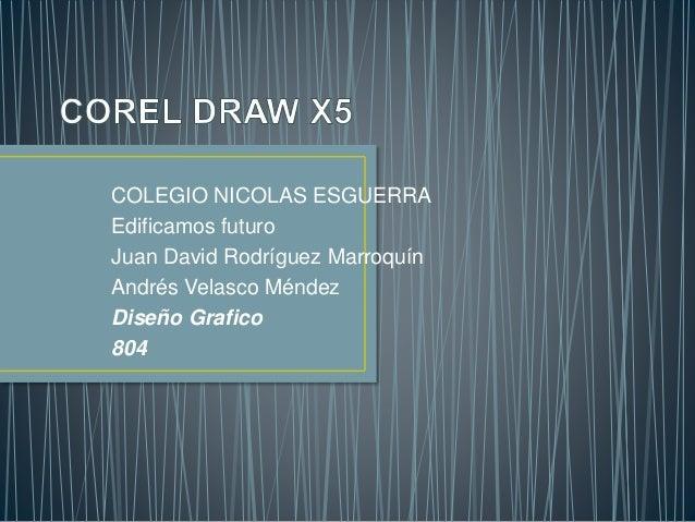 COLEGIO NICOLAS ESGUERRA Edificamos futuro Juan David Rodríguez Marroquín Andrés Velasco Méndez Diseño Grafico 804