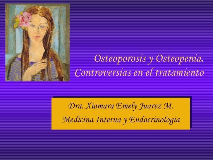 Osteoporosis y Osteopenia.   Controversias en el tratamiento Dra. Xiomara Emely Juarez M. Dra. Xiomara Emely Juarez M.Medi...