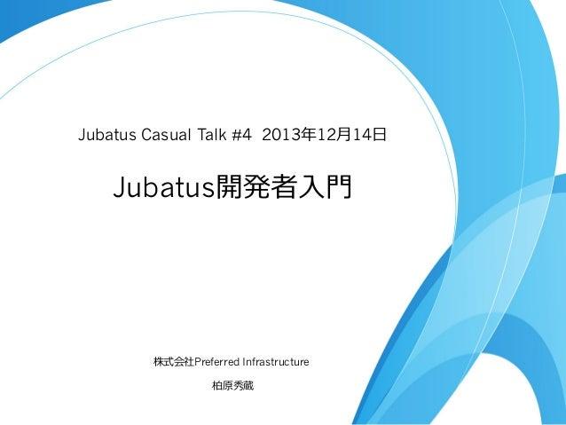 Jubatus Casual Talk #4 2013年年12⽉月14⽇日  Jubatus開発者⼊入⾨門  株式会社Preferred Infrastructure 柏原秀蔵