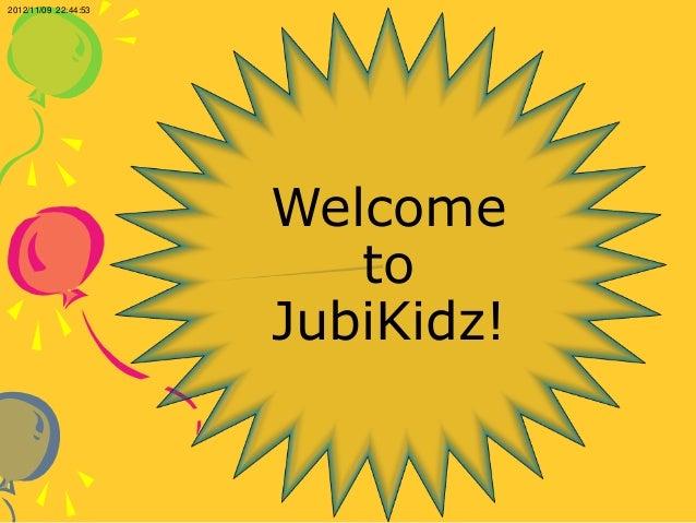 2012/11/09 22:44:53                      Welcome                         to                      JubiKidz!