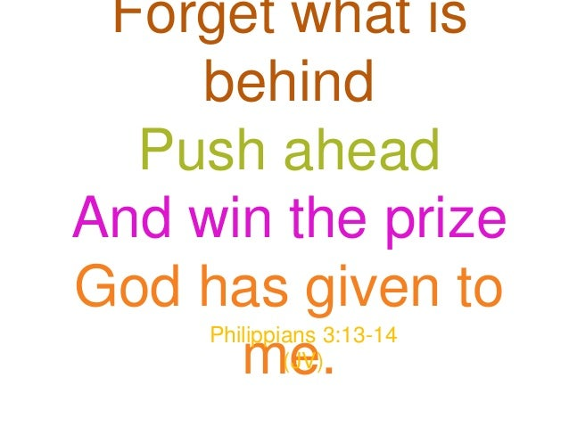 Forget what is    behind  Push aheadAnd win the prizeGod has given to     Philippians 3:13-14      me.    (JV)
