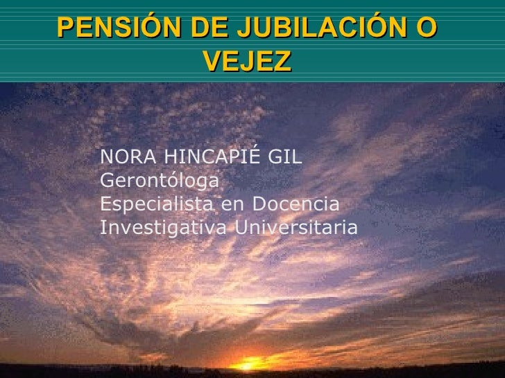 PENSIÓN DE JUBILACIÓN O VEJEZ NORA HINCAPIÉ GIL  Gerontóloga Especialista en Docencia  Investigativa Universitaria