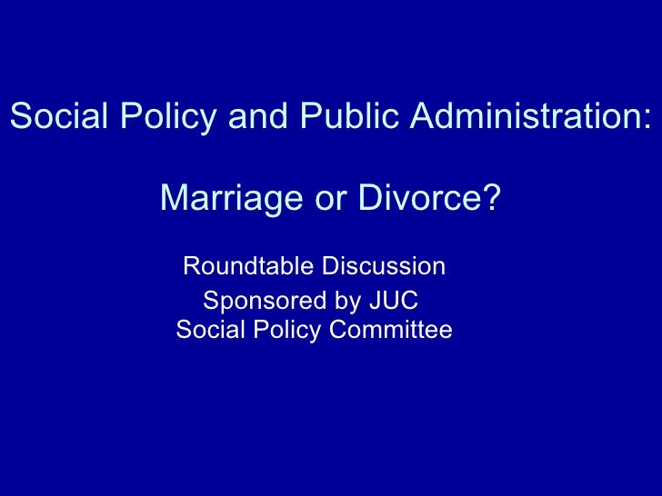 Social Policy and Public Administration:  Marriage or Divorce? Roundtable Discussion Sponsored by JUC  Social Policy Commi...
