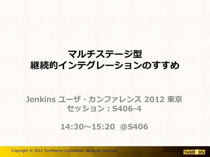 マルチステージ型          継続的インテグレーションのすすめ        Jenkins ユーザ・カンファレンス 2012 東京                 セッション:S406-4                        ...