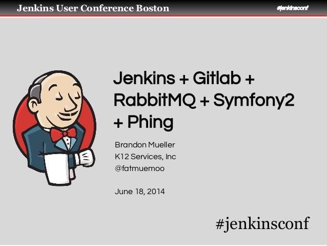 Jenkins User Conference Boston #jenkinsconf Jenkins + Gitlab + RabbitMQ + Symfony2 + Phing Brandon Mueller K12 Services, I...