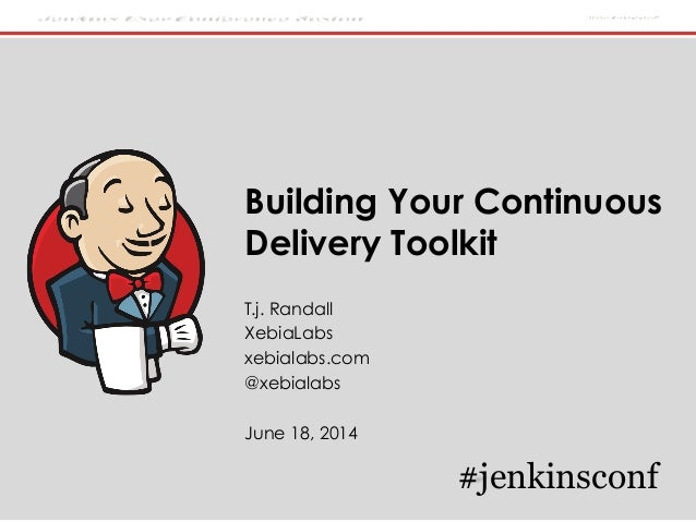 Jenkins User Conference Boston #jenkinsconf Building Your Continuous Delivery Toolkit T.j. Randall XebiaLabs xebialabs.com...
