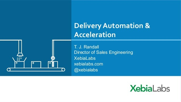 Delivery	   Automation	   &	    Acceleration	    T. J. Randall Director of Sales Engineering XebiaLabs xebialabs.com @xebi...